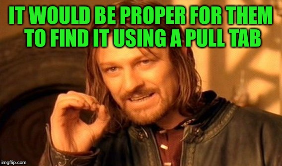 One Does Not Simply Meme | IT WOULD BE PROPER FOR THEM TO FIND IT USING A PULL TAB | image tagged in memes,one does not simply | made w/ Imgflip meme maker