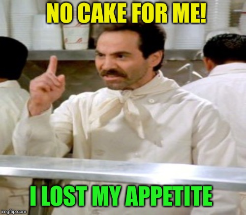 NO CAKE FOR ME! I LOST MY APPETITE | made w/ Imgflip meme maker