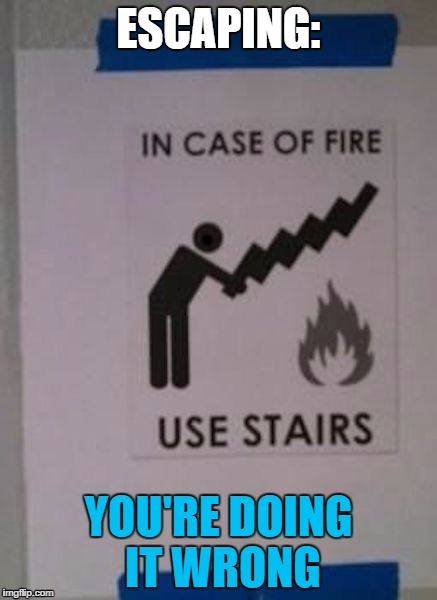 ESCAPING: YOU'RE DOING IT WRONG | image tagged in your doing it wrong | made w/ Imgflip meme maker