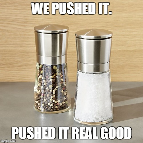 WE PUSHED IT. PUSHED IT REAL GOOD | made w/ Imgflip meme maker