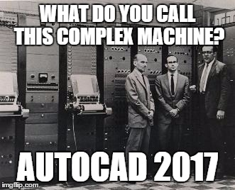 Built to do simple things in an incomprehensible way | WHAT DO YOU CALL THIS COMPLEX MACHINE? AUTOCAD 2017 | image tagged in autocad,complex,machine,user-friendly,architect,software | made w/ Imgflip meme maker