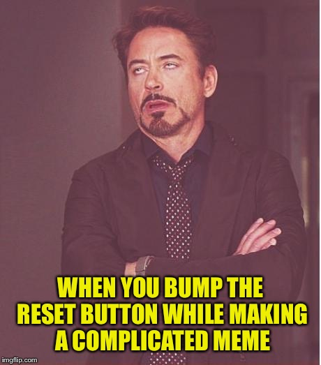 Face You Make Robert Downey Jr Meme | WHEN YOU BUMP THE RESET BUTTON WHILE MAKING A COMPLICATED MEME | image tagged in memes,face you make robert downey jr | made w/ Imgflip meme maker