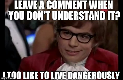 LEAVE A COMMENT WHEN YOU DON'T UNDERSTAND IT? I TOO LIKE TO LIVE DANGEROUSLY | made w/ Imgflip meme maker