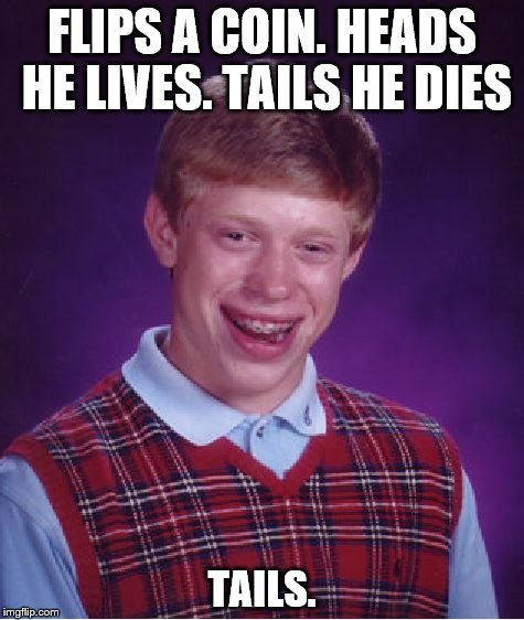 Bad Luck Brian Meme | FLIPS A COIN. HEADS HE LIVES. TAILS HE DIES TAILS. | image tagged in memes,bad luck brian | made w/ Imgflip meme maker