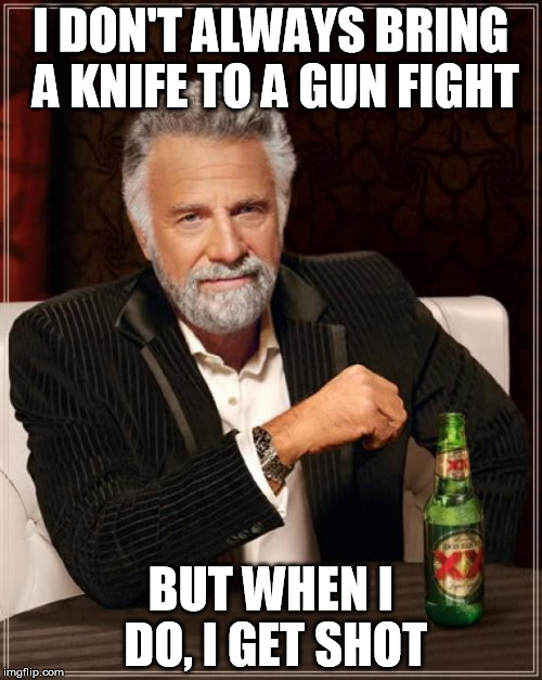 The Most Interesting Man In The World Meme | I DON'T ALWAYS BRING A KNIFE TO A GUN FIGHT BUT WHEN I DO, I GET SHOT | image tagged in memes,the most interesting man in the world | made w/ Imgflip meme maker