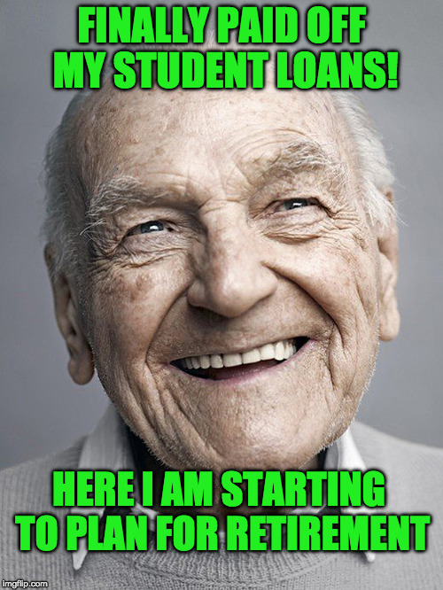 Time to start planning for retirement now that my student loans are paid off | FINALLY PAID OFF MY STUDENT LOANS! HERE I AM STARTING TO PLAN FOR RETIREMENT | image tagged in student loans,geriatric celebration | made w/ Imgflip meme maker