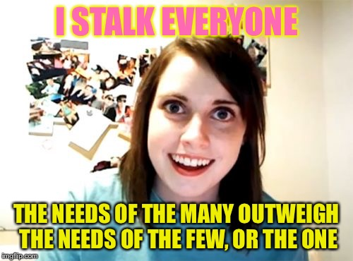 Overly Attached Girlfriend Meme | I STALK EVERYONE THE NEEDS OF THE MANY OUTWEIGH THE NEEDS OF THE FEW, OR THE ONE | image tagged in memes,overly attached girlfriend | made w/ Imgflip meme maker
