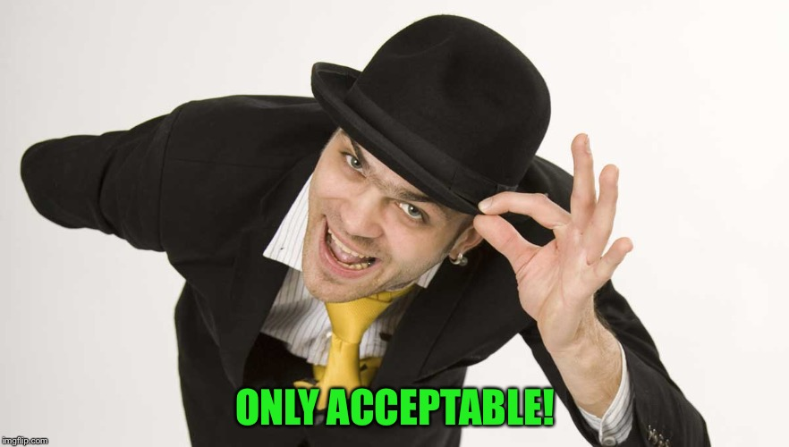 ONLY ACCEPTABLE! | made w/ Imgflip meme maker