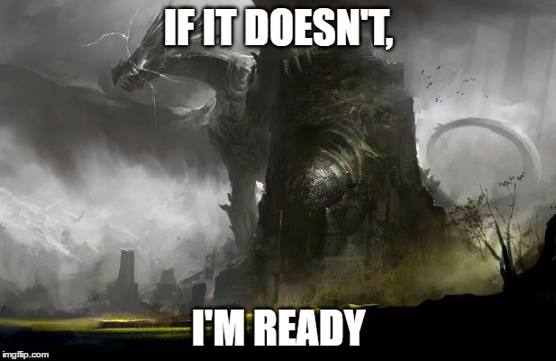The King of Dragons | IF IT DOESN'T, I'M READY | image tagged in the king of dragons | made w/ Imgflip meme maker