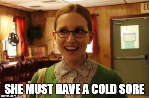 SHE MUST HAVE A COLD SORE | made w/ Imgflip meme maker