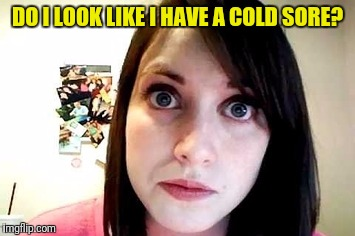DO I LOOK LIKE I HAVE A COLD SORE? | made w/ Imgflip meme maker