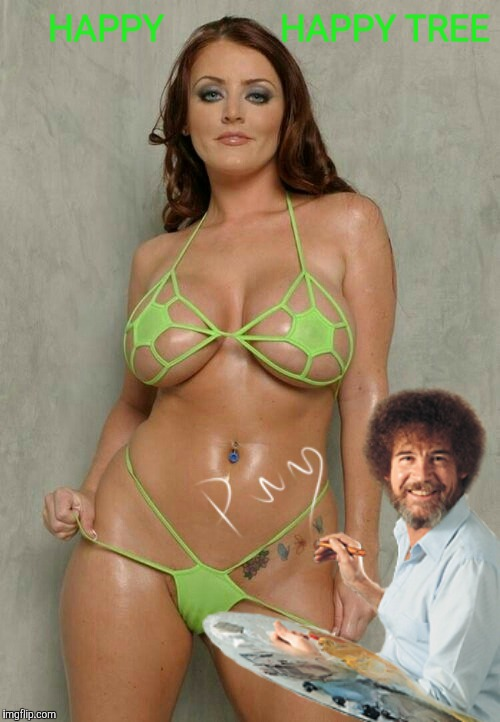 If a tree fell in the forest, and no one was there to see, how do we know it didn't look this good,,, | HAPPY             HAPPY TREE | image tagged in bob ross week,a lafonso event,bob ross,boobs and bob ross,happy happy wood | made w/ Imgflip meme maker