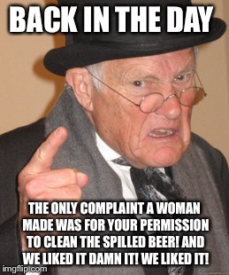 Back In My Day Meme | BACK IN THE DAY THE ONLY COMPLAINT A WOMAN MADE WAS FOR YOUR PERMISSION TO CLEAN THE SPILLED BEER! AND WE LIKED IT DAMN IT! WE LIKED IT! | image tagged in memes,back in my day | made w/ Imgflip meme maker