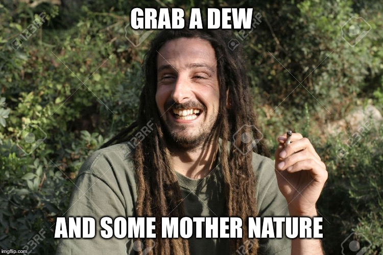 GRAB A DEW AND SOME MOTHER NATURE | made w/ Imgflip meme maker