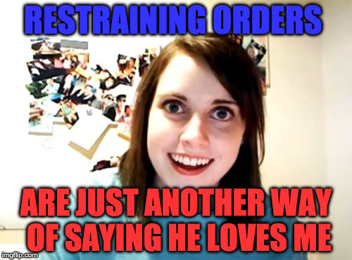 Overly Attached Girlfriend Meme | RESTRAINING ORDERS ARE JUST ANOTHER WAY OF SAYING HE LOVES ME | image tagged in memes,overly attached girlfriend | made w/ Imgflip meme maker