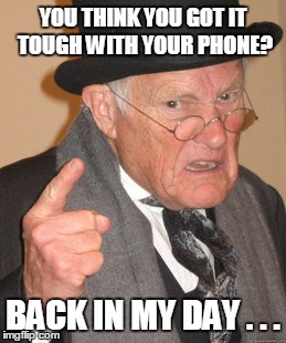 Back In My Day Meme | YOU THINK YOU GOT IT TOUGH WITH YOUR PHONE? BACK IN MY DAY . . . | image tagged in memes,back in my day | made w/ Imgflip meme maker