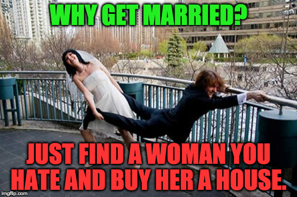 the point of marriage | WHY GET MARRIED? JUST FIND A WOMAN YOU HATE AND BUY HER A HOUSE. | image tagged in married,wife,husband,groom,bride,happiness | made w/ Imgflip meme maker