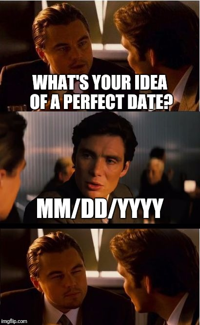 Inception Meme | WHAT'S YOUR IDEA OF A PERFECT DATE? MM/DD/YYYY | image tagged in memes,inception | made w/ Imgflip meme maker
