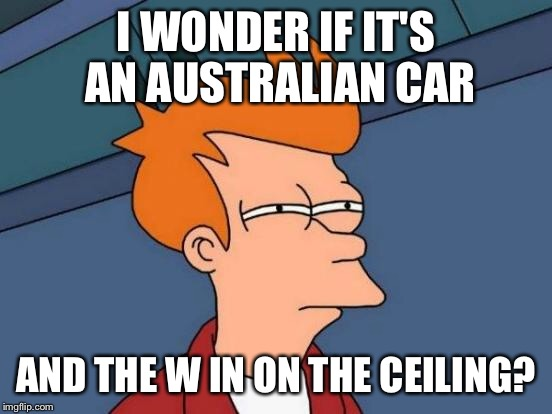 Futurama Fry Meme | I WONDER IF IT'S AN AUSTRALIAN CAR AND THE W IN ON THE CEILING? | image tagged in memes,futurama fry | made w/ Imgflip meme maker