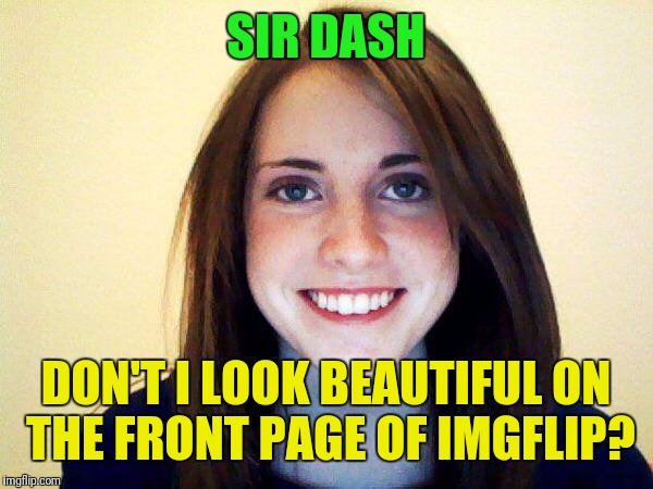 SIR DASH DON'T I LOOK BEAUTIFUL ON THE FRONT PAGE OF IMGFLIP? | made w/ Imgflip meme maker