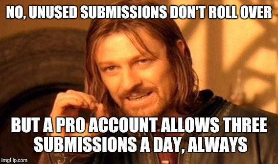 One Does Not Simply Meme | NO, UNUSED SUBMISSIONS DON'T ROLL OVER BUT A PRO ACCOUNT ALLOWS THREE SUBMISSIONS A DAY, ALWAYS | image tagged in memes,one does not simply | made w/ Imgflip meme maker
