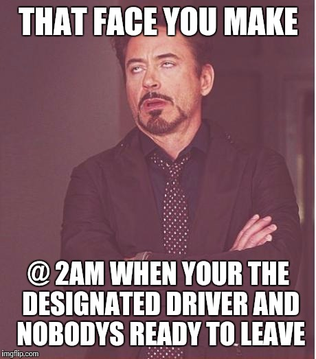 Face You Make Robert Downey Jr Meme | THAT FACE YOU MAKE @ 2AM WHEN YOUR THE DESIGNATED DRIVER AND NOBODYS READY TO LEAVE | image tagged in memes,face you make robert downey jr | made w/ Imgflip meme maker