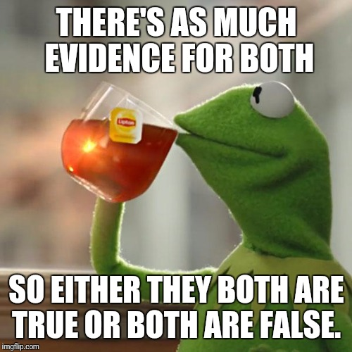 But Thats None Of My Business Meme | THERE'S AS MUCH EVIDENCE FOR BOTH SO EITHER THEY BOTH ARE TRUE OR BOTH ARE FALSE. | image tagged in memes,but thats none of my business,kermit the frog | made w/ Imgflip meme maker