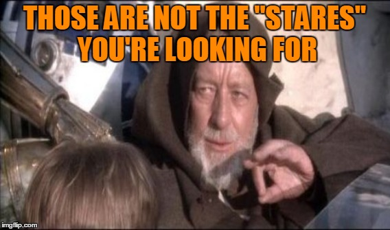 "THOSE ARE NOT THE ""STARES"" YOU'RE LOOKING FOR 