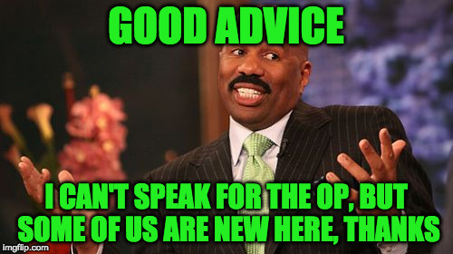 Steve Harvey Meme | GOOD ADVICE I CAN'T SPEAK FOR THE OP, BUT SOME OF US ARE NEW HERE, THANKS | image tagged in memes,steve harvey | made w/ Imgflip meme maker