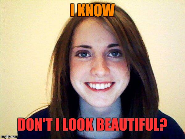 I KNOW DON'T I LOOK BEAUTIFUL? | made w/ Imgflip meme maker