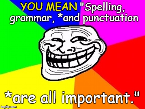 "YOU MEAN ""Spelling, grammar, *and punctuation *are all important."" YOU MEAN 