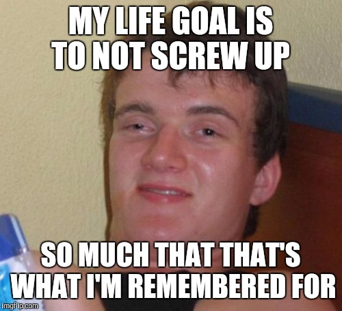 My plans hopes and dreams have led me to this!!! | MY LIFE GOAL IS TO NOT SCREW UP SO MUCH THAT THAT'S WHAT I'M REMEMBERED FOR | image tagged in memes,10 guy,life goals | made w/ Imgflip meme maker