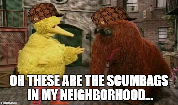 OH THESE ARE THE SCUMBAGS IN MY NEIGHBORHOOD... | made w/ Imgflip meme maker