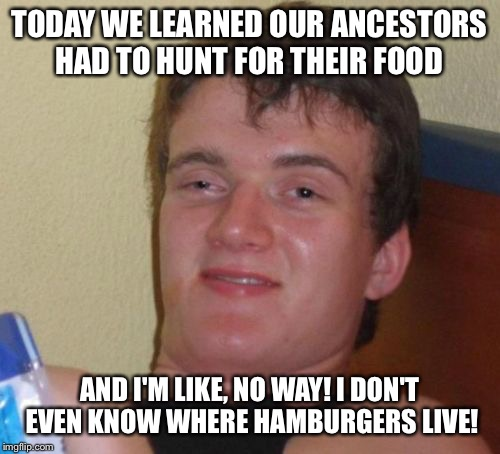 The wild hamburger kingdom  | TODAY WE LEARNED OUR ANCESTORS HAD TO HUNT FOR THEIR FOOD AND I'M LIKE, NO WAY! I DON'T EVEN KNOW WHERE HAMBURGERS LIVE! | image tagged in memes,10 guy,funny | made w/ Imgflip meme maker