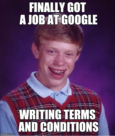 Bad Luck Brian Meme | FINALLY GOT A JOB AT GOOGLE WRITING TERMS AND CONDITIONS | image tagged in memes,bad luck brian | made w/ Imgflip meme maker