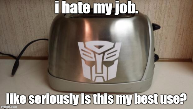 Autobot Toaster | i hate my job. like seriously is this my best use? | image tagged in autobot toaster | made w/ Imgflip meme maker