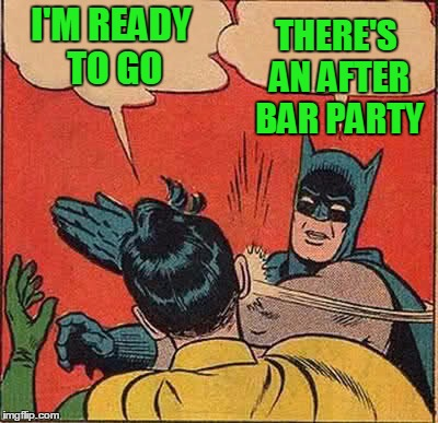 Batman Slapping Robin Meme | I'M READY TO GO THERE'S AN AFTER BAR PARTY | image tagged in memes,batman slapping robin | made w/ Imgflip meme maker