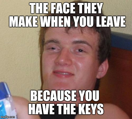 10 Guy Meme | THE FACE THEY MAKE WHEN YOU LEAVE BECAUSE YOU HAVE THE KEYS | image tagged in memes,10 guy | made w/ Imgflip meme maker