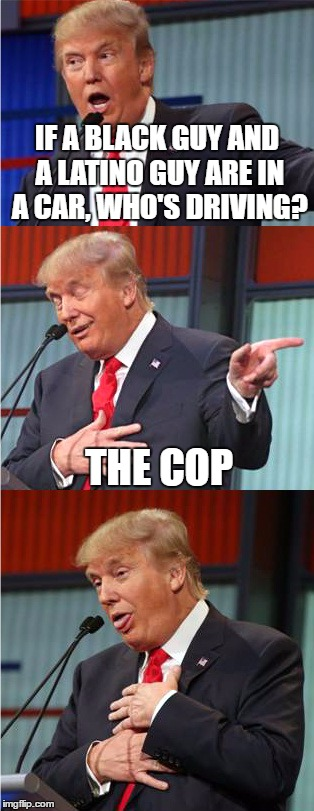 Bad Pun Trump | IF A BLACK GUY AND A LATINO GUY ARE IN A CAR, WHO'S DRIVING? THE COP | image tagged in bad pun trump | made w/ Imgflip meme maker