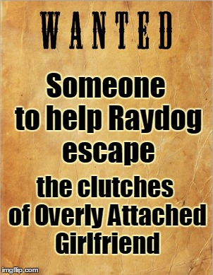 Someone to help Raydog escape the clutches of Overly Attached Girlfriend | made w/ Imgflip meme maker