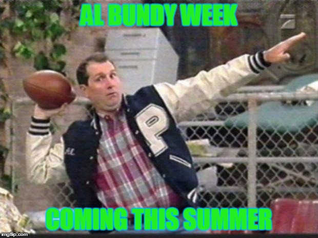 since we're throwing ideas out there... | AL BUNDY WEEK COMING THIS SUMMER | image tagged in al bundy throwing | made w/ Imgflip meme maker