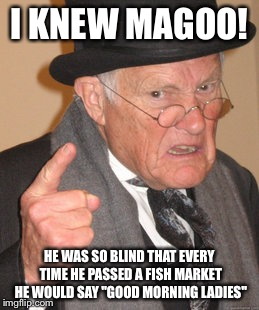 "Back In My Day Meme | I KNEW MAGOO! HE WAS SO BLIND THAT EVERY TIME HE PASSED A FISH MARKET HE WOULD SAY ""GOOD MORNING LADIES"" 