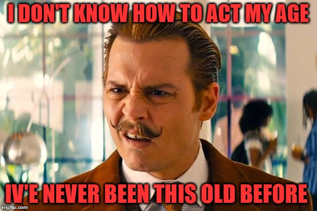 I DON'T KNOW HOW TO ACT MY AGE IV'E NEVER BEEN THIS OLD BEFORE | image tagged in johnny depp | made w/ Imgflip meme maker