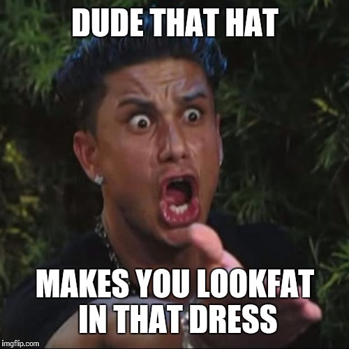 DUDE THAT HAT MAKES YOU LOOKFAT IN THAT DRESS | made w/ Imgflip meme maker