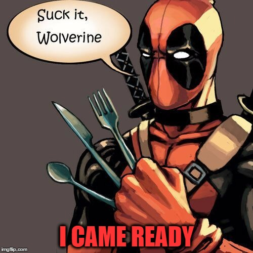 I'm sorry, but your salad will have to wait! | I CAME READY | image tagged in funny memes,memes,deadpool,wolverine | made w/ Imgflip meme maker