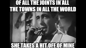 OF ALL THE JOINTS IN ALL THE TOWNS IN ALL THE WORLD SHE TAKES A HIT OFF OF MINE | made w/ Imgflip meme maker