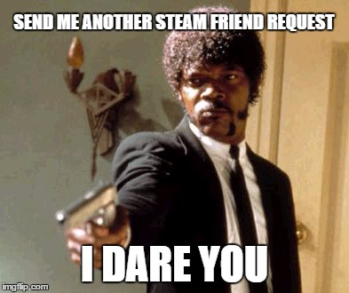 Say That Again I Dare You Meme | SEND ME ANOTHER STEAM FRIEND REQUEST I DARE YOU | image tagged in memes,say that again i dare you | made w/ Imgflip meme maker