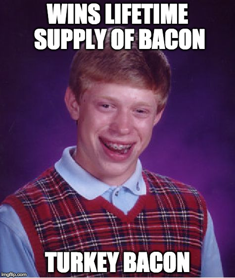 I'm currently petitioning for a bacon week.  | WINS LIFETIME SUPPLY OF BACON TURKEY BACON | image tagged in memes,bad luck brian,bacon week,bacon,overly attached girlfriend weekend,bob ross week | made w/ Imgflip meme maker