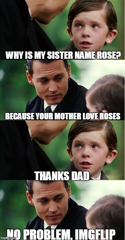 Finding Neverland | WHY IS MY SISTER NAME ROSE? BECAUSE YOUR MOTHER LOVE ROSES THANKS DAD NO PROBLEM, IMGFLIP | image tagged in meme,dank memes,name,funny | made w/ Imgflip meme maker