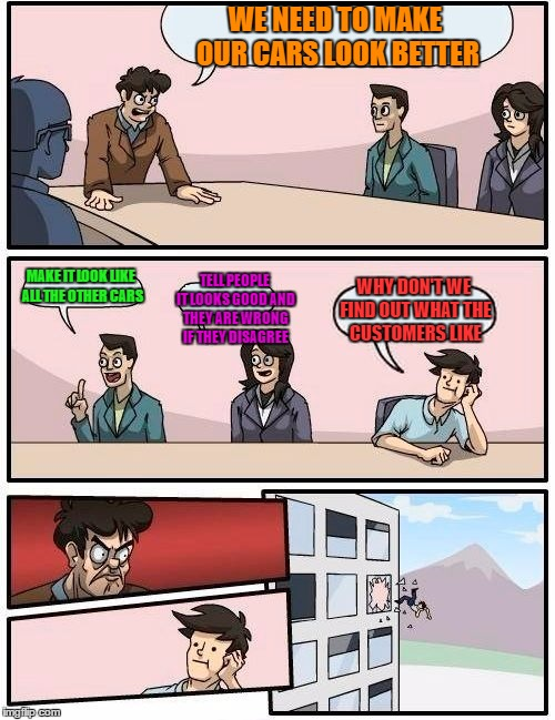 Boardroom Meeting Suggestion Meme | WE NEED TO MAKE OUR CARS LOOK BETTER MAKE IT LOOK LIKE ALL THE OTHER CARS TELL PEOPLE IT LOOKS GOOD AND THEY ARE WRONG IF THEY DISAGREE WHY  | image tagged in memes,boardroom meeting suggestion | made w/ Imgflip meme maker
